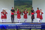 """Фестивалът """"Фолклорни ритми в полите на Балкана"""" съхранява българските традиции"""