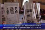 Изложба посветена на освобождението на Добруджа през 1916-17 г.