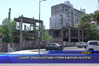 Събарят опасен изоставен строеж в центъра на Бургас