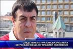 Следствието призова бизнесмена Бенчо Бенчев за да му предяви обвинение