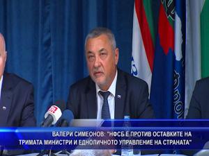 Валери Симеонов: НФСБ е против оставките на тримата министри и едноличното управление на страната