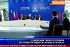 Съдбата на Сирия се решава на тройната лидерска среща в Техеран