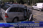 Шофьор без книжка предизвика тежка катастрофа във Варна
