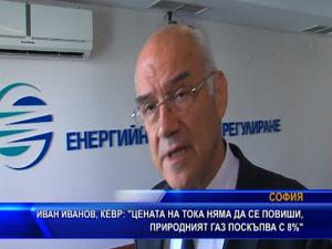 Иван Иванов, КЕВР: Цената на тока няма да се повиши, природният газ поскъпва с 8%