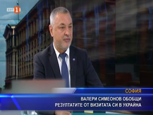 Валери Симеонов обобщи резултатите от визитата си в Украйна
