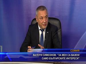 Валери Симеонов: За мен са важни само българските интереси