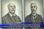 В Белослав представят изложба с портрети на просветители и владетели