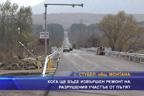 Кога ще бъде извършен ремонт на разрушения участък от пътя?