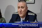 Полицията със сериозни мерки за празницитe
