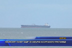 Либийският танкер БАДР се завърна на бургаското пристанище