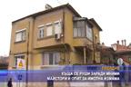Къща се руши заради мними майстори и опит за имотна измама