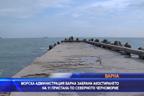 Морска администрация Варна забрани акостирането на 11 пристана