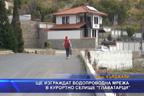 Ще изграждат водопроводна мрежа в курортно селище Главатарци