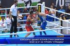 """Боксьорът Даниел Асенов стана шампион в кат. 52 кг. на турнира """"Странджата"""""""
