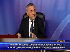 Валери Симеонов коментира проблемите на нашите сънародници от Македония и Западните покрайнини