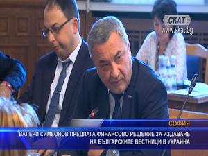 Валери Симеонов предлага финансово решение за издаване на българските вестници в Украйна