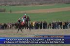 Ак баир край село Садина събра коне и ездачи от Поповско