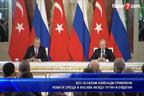 Без особени изненади приключи новата среща в Москва между президентите Путин и Ердоган