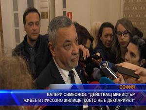 Валери Симеонов: Действащ министър живее в луксозно жилище, което не е декларирал