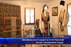 """Обновена експозиция в етнографкия музей """"Kатеринина къща"""""""