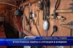 Етнографска сбирка е атракция в Бояджик