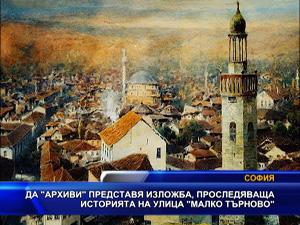 """""""Да - архиви"""" представя изложба, проследяваща историята на улица """"Mалко Tърново"""""""
