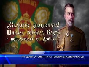 74 годишни от смъртта на ген. Владимир Вазов