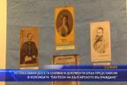"""Непоказвани досега снимки и документи бяха представени в изложбата """"Пантеон на българското възраждане"""""""