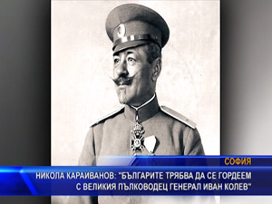 """Никола Караиванов: """"Българите трябва да се гордеем с великия пълководец ген. Иван Колев"""""""