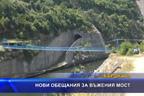 Нови обещания за въжения мост