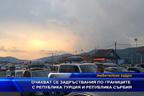 Очакват се задръствания по границите с Турция и Сърбия