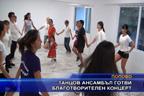 Танцов ансамбъл готви благотворителен концерт