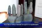 Изкуство от камък показват в Къщата на художниците