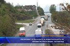 Увеличават се разходите за модернизация на автомагистрала Видин – Ботевград