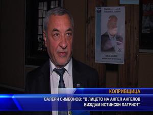 Валери Симеонов: В лицето на Ангел Ангелов виждам истински патриот