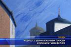 Мъдрост, събрана в картини, показва художникът Иван Велчев