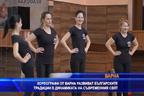 Хореографи от Варна развиват българските традиции в динамиката на съвременния свят