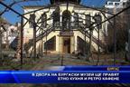 В двора на бургаски музей ще правят етно кухня и ретро кафене